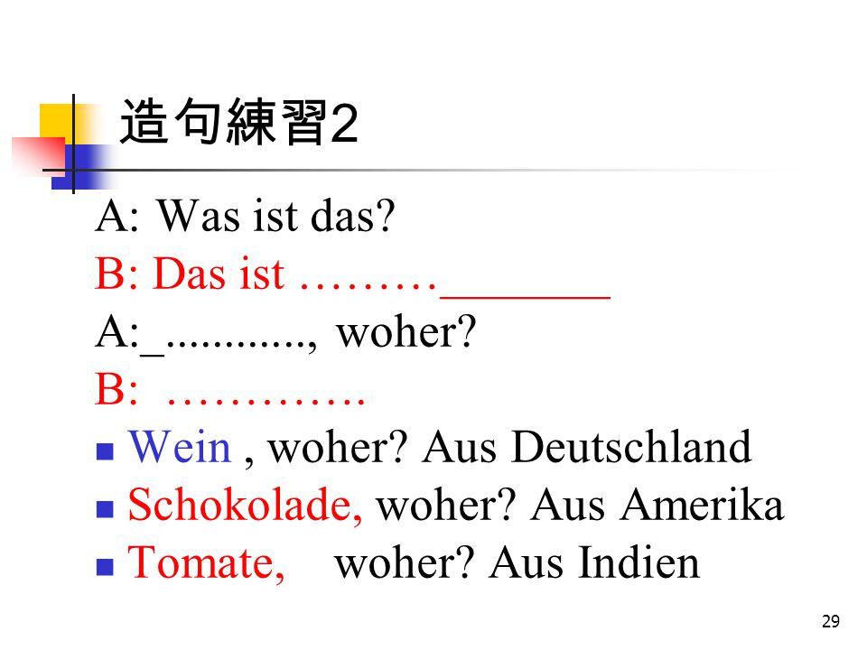 29 造句練習 2 A: Was ist das? B: Das ist ………_______ A:_............, woher? B: …………. Wein, woher? Aus Deutschland Schokolade, woher? Aus Amerika Tomate, w