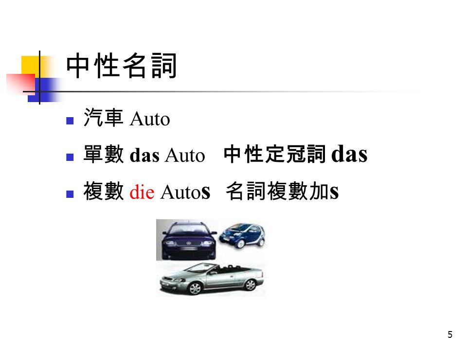 5 中性名詞 汽車 Auto 單數 das Auto 中性定冠詞 das 複數 die Auto s 名詞複數加 s