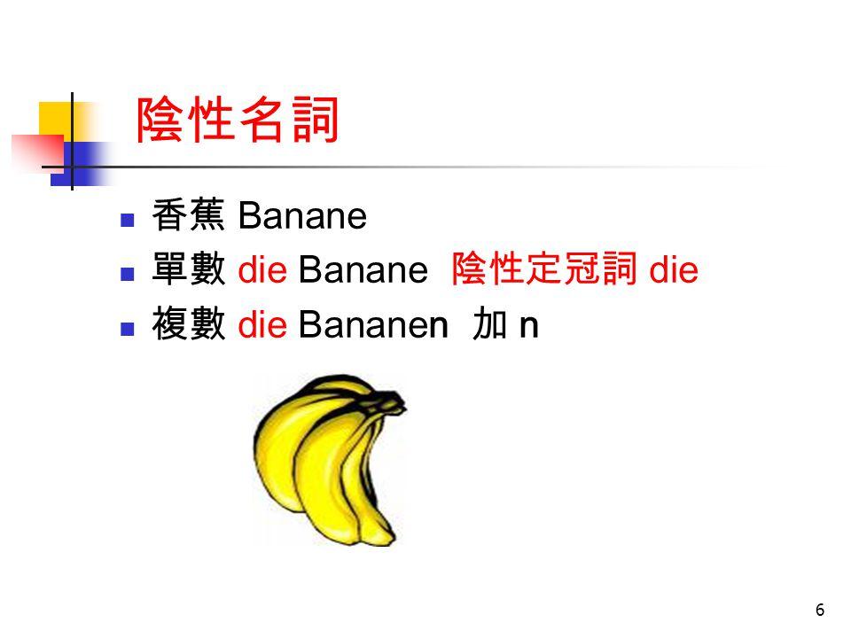 6 陰性名詞 香蕉 Banane 單數 die Banane 陰性定冠詞 die 複數 die Bananen 加 n