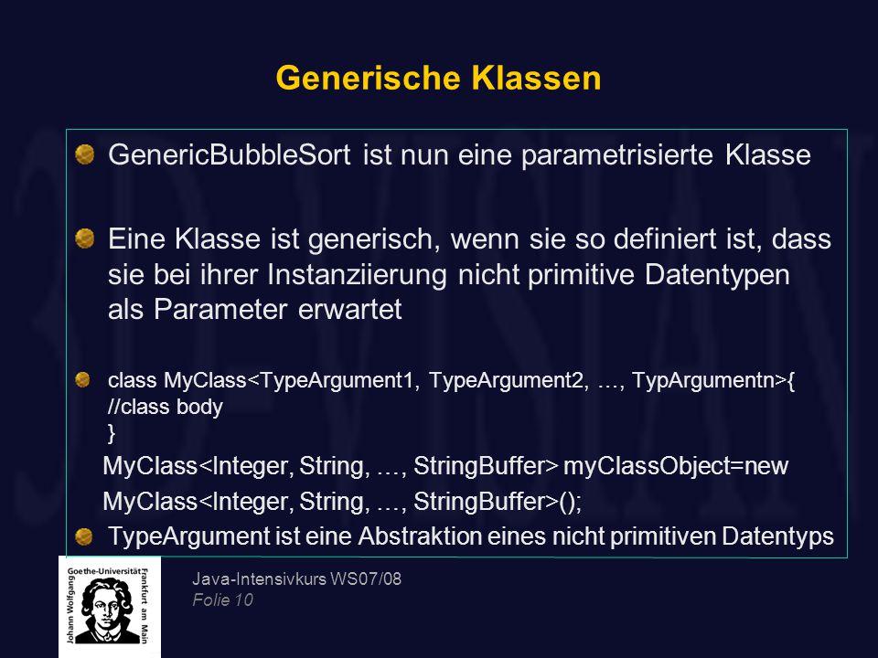 Java-Intensivkurs WS07/08 Folie 10 Generische Klassen GenericBubbleSort ist nun eine parametrisierte Klasse Eine Klasse ist generisch, wenn sie so definiert ist, dass sie bei ihrer Instanziierung nicht primitive Datentypen als Parameter erwartet class MyClass { //class body } MyClass myClassObject=new MyClass (); TypeArgument ist eine Abstraktion eines nicht primitiven Datentyps