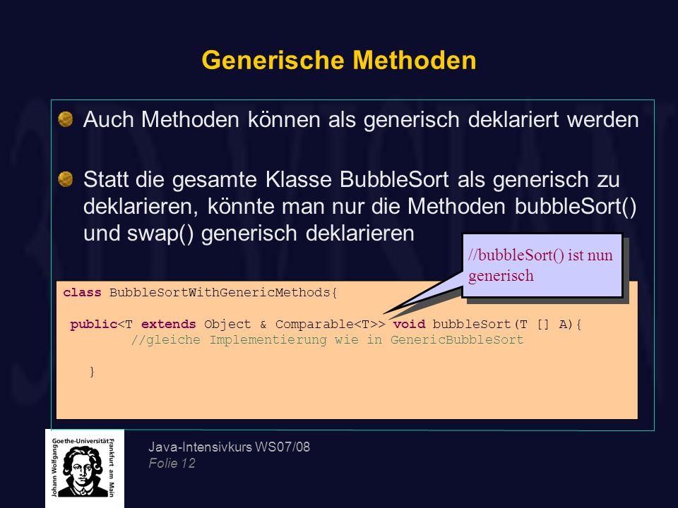 Java-Intensivkurs WS07/08 Folie 12 Generische Methoden Auch Methoden können als generisch deklariert werden Statt die gesamte Klasse BubbleSort als generisch zu deklarieren, könnte man nur die Methoden bubbleSort() und swap() generisch deklarieren class BubbleSortWithGenericMethods{ public > void bubbleSort(T [] A){ //gleiche Implementierung wie in GenericBubbleSort } //bubbleSort() ist nun generisch