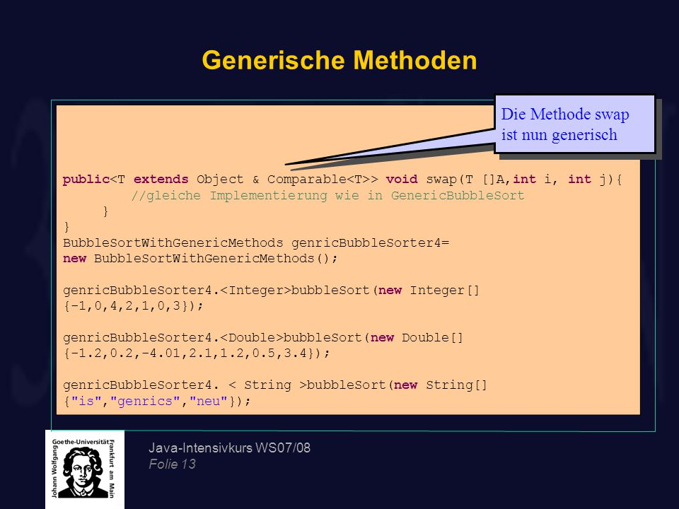 Java-Intensivkurs WS07/08 Folie 13 Generische Methoden public > void swap(T []A,int i, int j){ //gleiche Implementierung wie in GenericBubbleSort } BubbleSortWithGenericMethods genricBubbleSorter4= new BubbleSortWithGenericMethods(); genricBubbleSorter4.