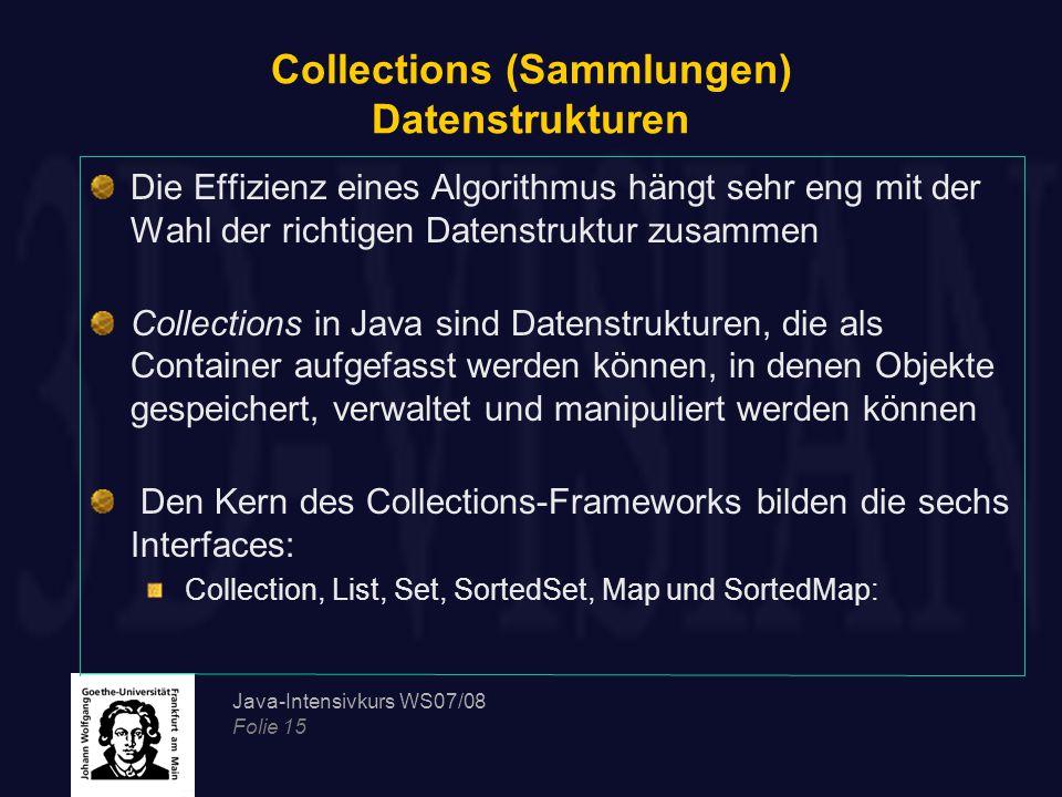 Java-Intensivkurs WS07/08 Folie 15 Collections (Sammlungen) Datenstrukturen Die Effizienz eines Algorithmus hängt sehr eng mit der Wahl der richtigen Datenstruktur zusammen Collections in Java sind Datenstrukturen, die als Container aufgefasst werden können, in denen Objekte gespeichert, verwaltet und manipuliert werden können Den Kern des Collections-Frameworks bilden die sechs Interfaces: Collection, List, Set, SortedSet, Map und SortedMap: