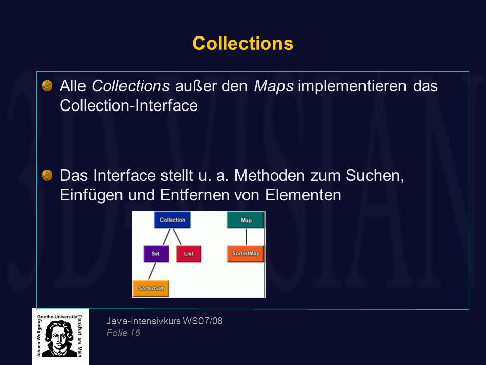 Java-Intensivkurs WS07/08 Folie 16 Collections Alle Collections außer den Maps implementieren das Collection-Interface Das Interface stellt u.