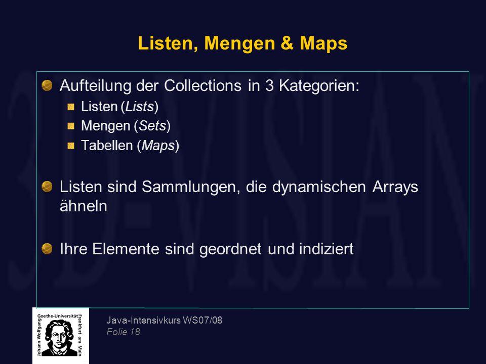 Java-Intensivkurs WS07/08 Folie 18 Listen, Mengen & Maps Aufteilung der Collections in 3 Kategorien: Listen (Lists) Mengen (Sets) Tabellen (Maps) Listen sind Sammlungen, die dynamischen Arrays ähneln Ihre Elemente sind geordnet und indiziert