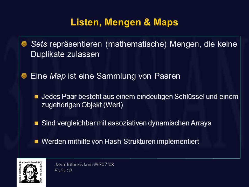 Java-Intensivkurs WS07/08 Folie 19 Listen, Mengen & Maps Sets repräsentieren (mathematische) Mengen, die keine Duplikate zulassen Eine Map ist eine Sammlung von Paaren Jedes Paar besteht aus einem eindeutigen Schlüssel und einem zugehörigen Objekt (Wert) Sind vergleichbar mit assoziativen dynamischen Arrays Werden mithilfe von Hash-Strukturen implementiert