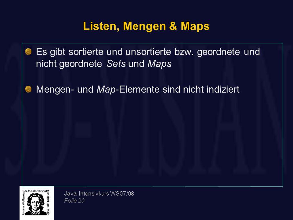 Java-Intensivkurs WS07/08 Folie 20 Listen, Mengen & Maps Es gibt sortierte und unsortierte bzw. geordnete und nicht geordnete Sets und Maps Mengen- un