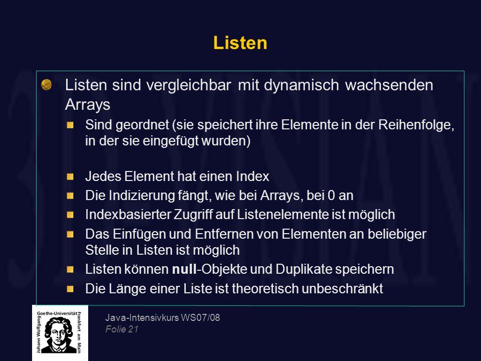 Java-Intensivkurs WS07/08 Folie 21 Listen Listen sind vergleichbar mit dynamisch wachsenden Arrays Sind geordnet (sie speichert ihre Elemente in der Reihenfolge, in der sie eingefügt wurden) Jedes Element hat einen Index Die Indizierung fängt, wie bei Arrays, bei 0 an Indexbasierter Zugriff auf Listenelemente ist möglich Das Einfügen und Entfernen von Elementen an beliebiger Stelle in Listen ist möglich Listen können null-Objekte und Duplikate speichern Die Länge einer Liste ist theoretisch unbeschränkt