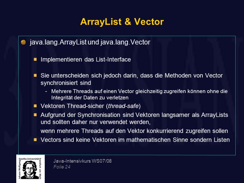 Java-Intensivkurs WS07/08 Folie 24 ArrayList & Vector java.lang.ArrayList und java.lang.Vector Implementieren das List-Interface Sie unterscheiden sich jedoch darin, dass die Methoden von Vector synchronisiert sind -Mehrere Threads auf einen Vector gleichzeitig zugreifen können ohne die Integrität der Daten zu verletzen Vektoren Thread-sicher (thread-safe) Aufgrund der Synchronisation sind Vektoren langsamer als ArrayLists und sollten daher nur verwendet werden, wenn mehrere Threads auf den Vektor konkurrierend zugreifen sollen Vectors sind keine Vektoren im mathematischen Sinne sondern Listen