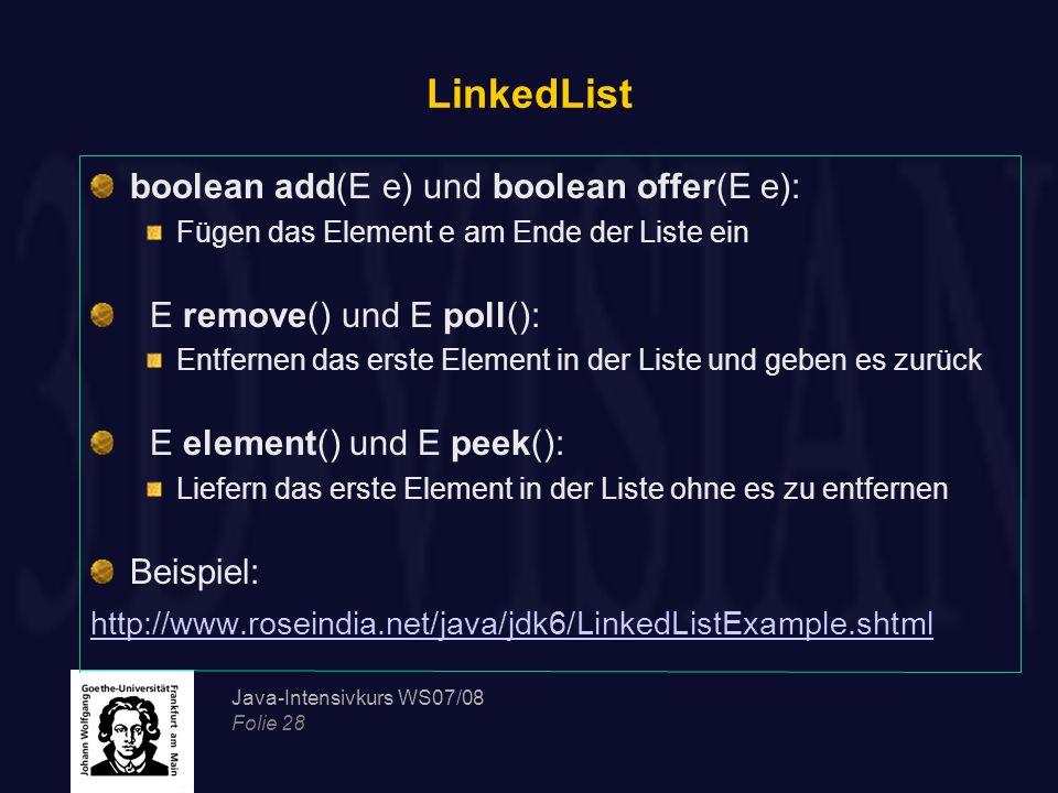 Java-Intensivkurs WS07/08 Folie 28 LinkedList boolean add(E e) und boolean offer(E e): Fügen das Element e am Ende der Liste ein E remove() und E poll