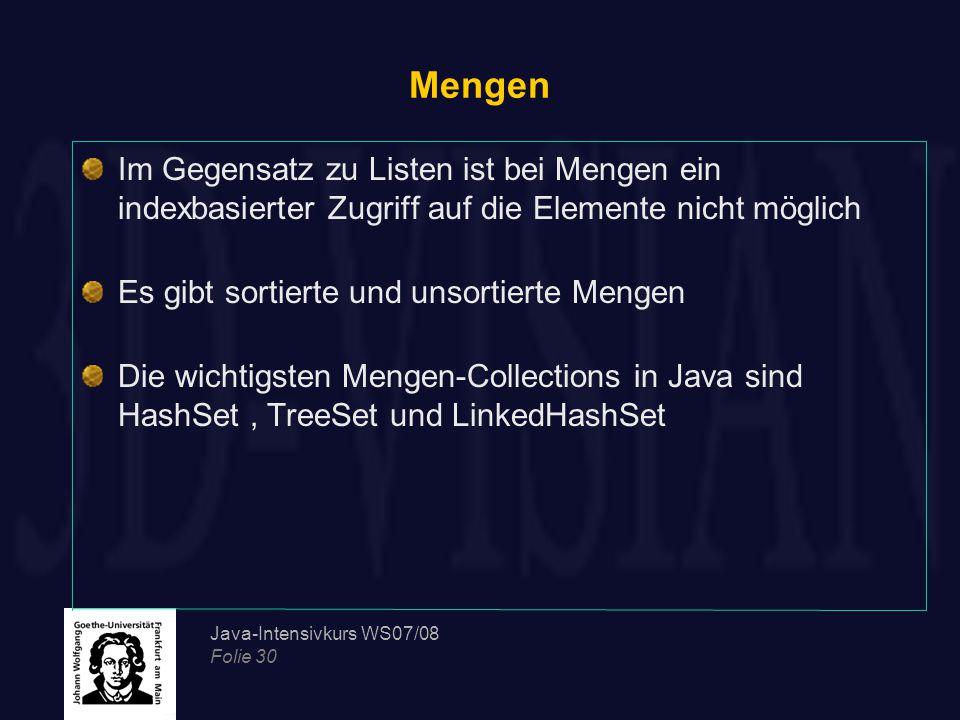 Java-Intensivkurs WS07/08 Folie 30 Mengen Im Gegensatz zu Listen ist bei Mengen ein indexbasierter Zugriff auf die Elemente nicht möglich Es gibt sortierte und unsortierte Mengen Die wichtigsten Mengen-Collections in Java sind HashSet, TreeSet und LinkedHashSet