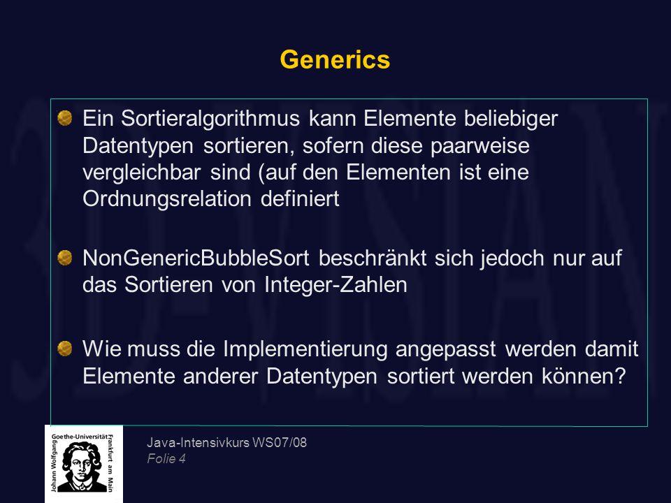 Java-Intensivkurs WS07/08 Folie 4 Generics Ein Sortieralgorithmus kann Elemente beliebiger Datentypen sortieren, sofern diese paarweise vergleichbar sind (auf den Elementen ist eine Ordnungsrelation definiert NonGenericBubbleSort beschränkt sich jedoch nur auf das Sortieren von Integer-Zahlen Wie muss die Implementierung angepasst werden damit Elemente anderer Datentypen sortiert werden können?