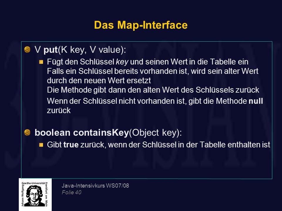 Java-Intensivkurs WS07/08 Folie 40 Das Map-Interface V put(K key, V value): Fügt den Schlüssel key und seinen Wert in die Tabelle ein Falls ein Schlüssel bereits vorhanden ist, wird sein alter Wert durch den neuen Wert ersetzt Die Methode gibt dann den alten Wert des Schlüssels zurück Wenn der Schlüssel nicht vorhanden ist, gibt die Methode null zurück boolean containsKey(Object key): Gibt true zurück, wenn der Schlüssel in der Tabelle enthalten ist