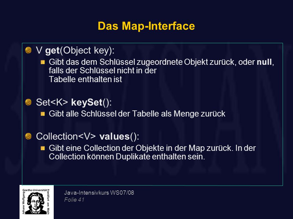 Java-Intensivkurs WS07/08 Folie 41 Das Map-Interface V get(Object key): Gibt das dem Schlüssel zugeordnete Objekt zurück, oder null, falls der Schlüssel nicht in der Tabelle enthalten ist Set keySet(): Gibt alle Schlüssel der Tabelle als Menge zurück Collection values(): Gibt eine Collection der Objekte in der Map zurück.