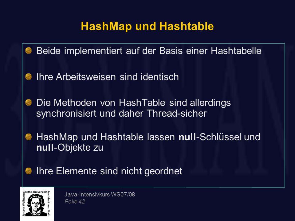 Java-Intensivkurs WS07/08 Folie 42 HashMap und Hashtable Beide implementiert auf der Basis einer Hashtabelle Ihre Arbeitsweisen sind identisch Die Methoden von HashTable sind allerdings synchronisiert und daher Thread-sicher HashMap und Hashtable lassen null-Schlüssel und null-Objekte zu Ihre Elemente sind nicht geordnet