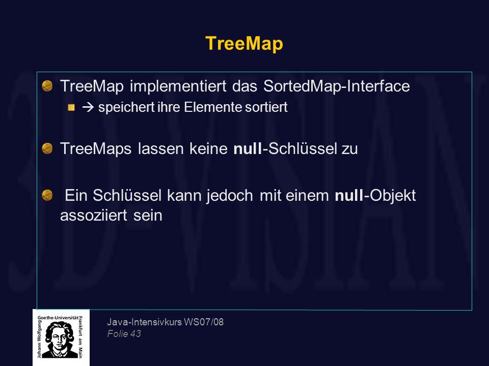 Java-Intensivkurs WS07/08 Folie 43 TreeMap TreeMap implementiert das SortedMap-Interface  speichert ihre Elemente sortiert TreeMaps lassen keine null-Schlüssel zu Ein Schlüssel kann jedoch mit einem null-Objekt assoziiert sein