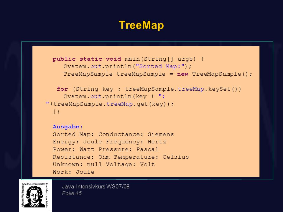 Java-Intensivkurs WS07/08 Folie 45 TreeMap public static void main(String[] args) { System.out.println( Sorted Map: ); TreeMapSample treeMapSample = new TreeMapSample(); for (String key : treeMapSample.treeMap.keySet()) System.out.println(key + : +treeMapSample.treeMap.get(key)); }} Ausgabe: Sorted Map: Conductance: Siemens Energy: Joule Frequency: Hertz Power: Watt Pressure: Pascal Resistance: Ohm Temperature: Celsius Unknown: null Voltage: Volt Work: Joule