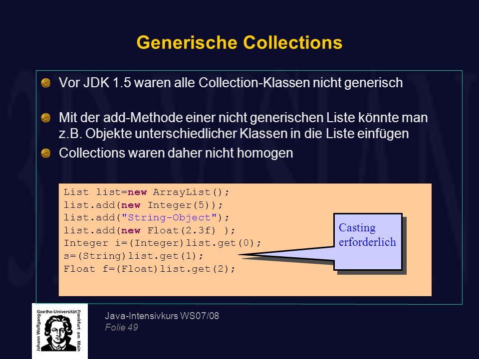 Java-Intensivkurs WS07/08 Folie 49 Generische Collections Vor JDK 1.5 waren alle Collection-Klassen nicht generisch Mit der add-Methode einer nicht ge