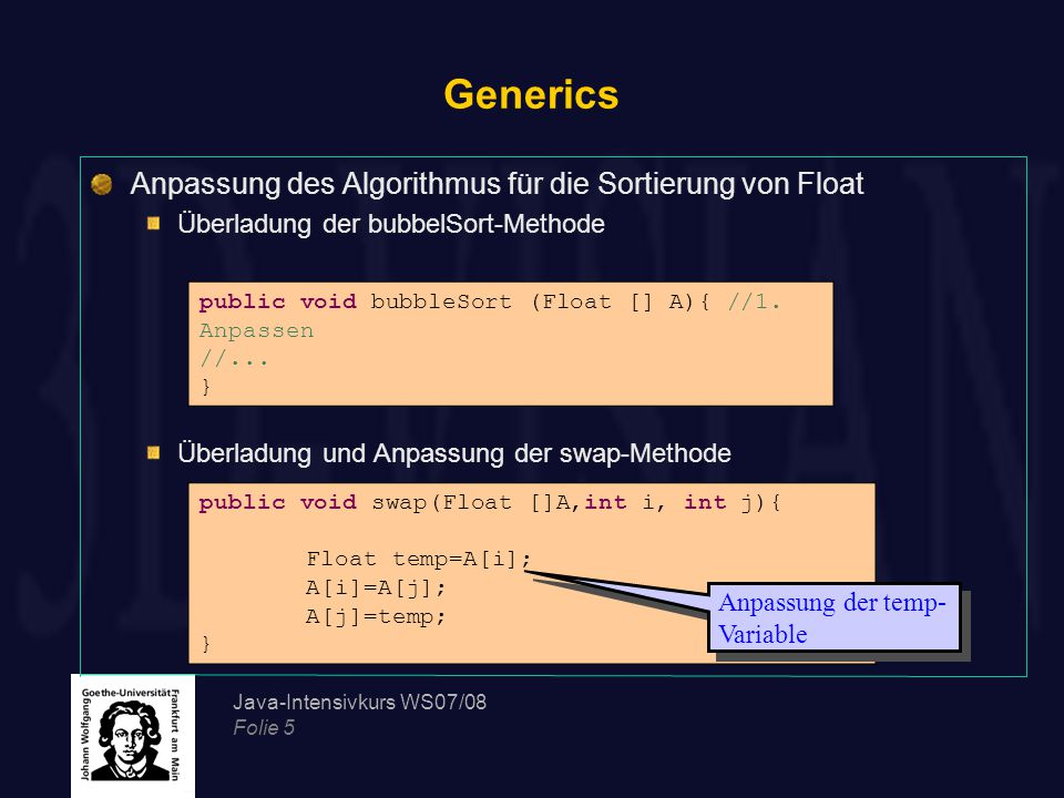 Java-Intensivkurs WS07/08 Folie 5 Generics Anpassung des Algorithmus für die Sortierung von Float Überladung der bubbelSort-Methode Überladung und Anpassung der swap-Methode public void bubbleSort (Float [] A){ //1.