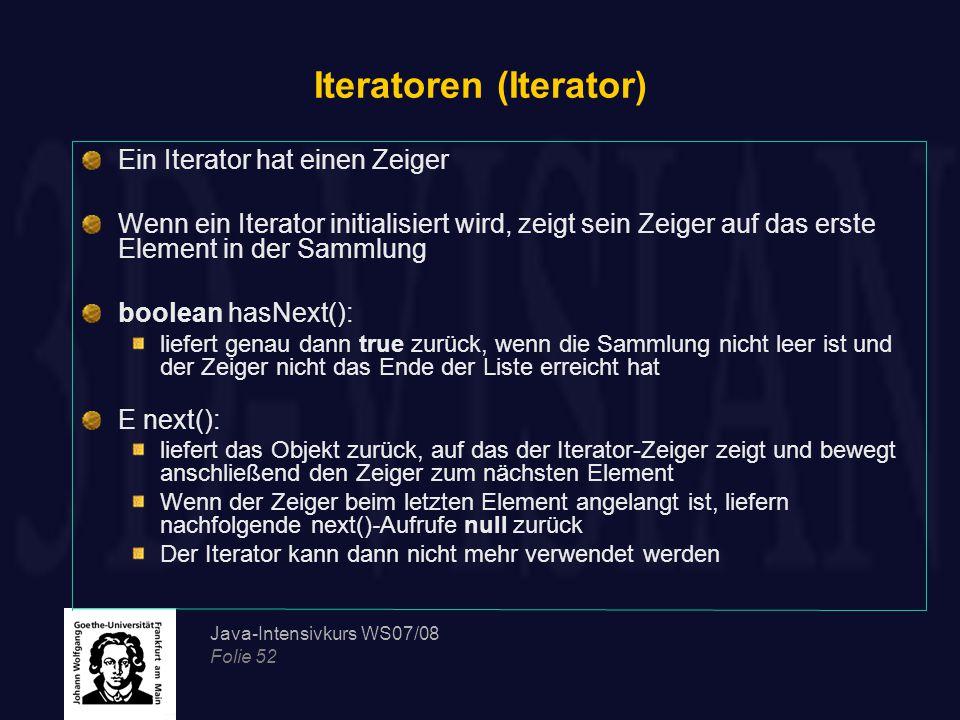 Java-Intensivkurs WS07/08 Folie 52 Iteratoren (Iterator) Ein Iterator hat einen Zeiger Wenn ein Iterator initialisiert wird, zeigt sein Zeiger auf das