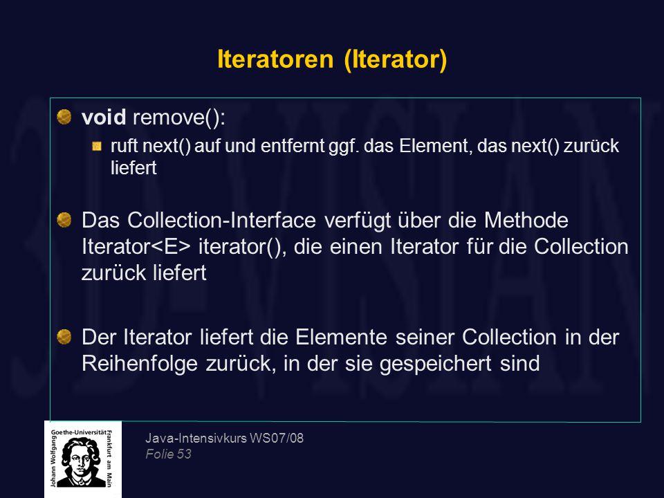 Java-Intensivkurs WS07/08 Folie 53 Iteratoren (Iterator) void remove(): ruft next() auf und entfernt ggf. das Element, das next() zurück liefert Das C