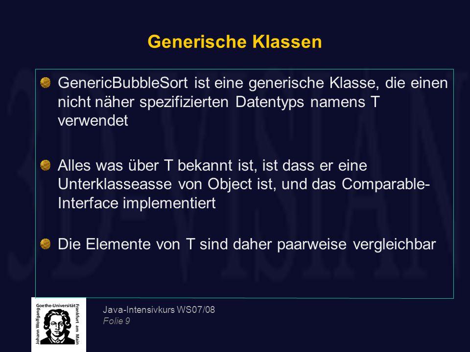 Java-Intensivkurs WS07/08 Folie 9 Generische Klassen GenericBubbleSort ist eine generische Klasse, die einen nicht näher spezifizierten Datentyps name