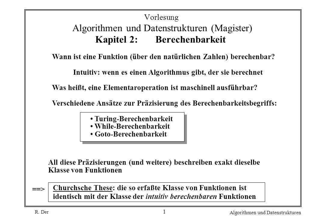R. Der Algorithmen und Datenstrukturen 1 Vorlesung Algorithmen und Datenstrukturen (Magister) Kapitel 2: Berechenbarkeit Wann ist eine Funktion (über
