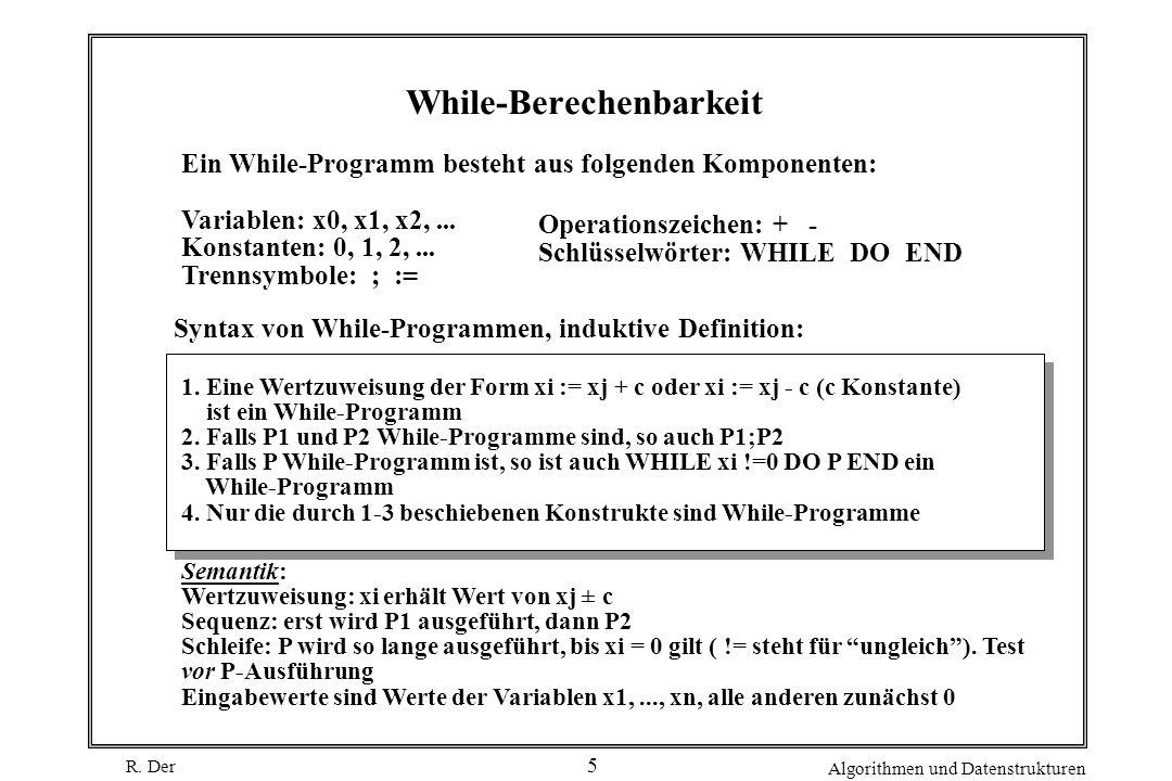 R. Der Algorithmen und Datenstrukturen 5 While-Berechenbarkeit Ein While-Programm besteht aus folgenden Komponenten: Variablen: x0, x1, x2,... Konstan