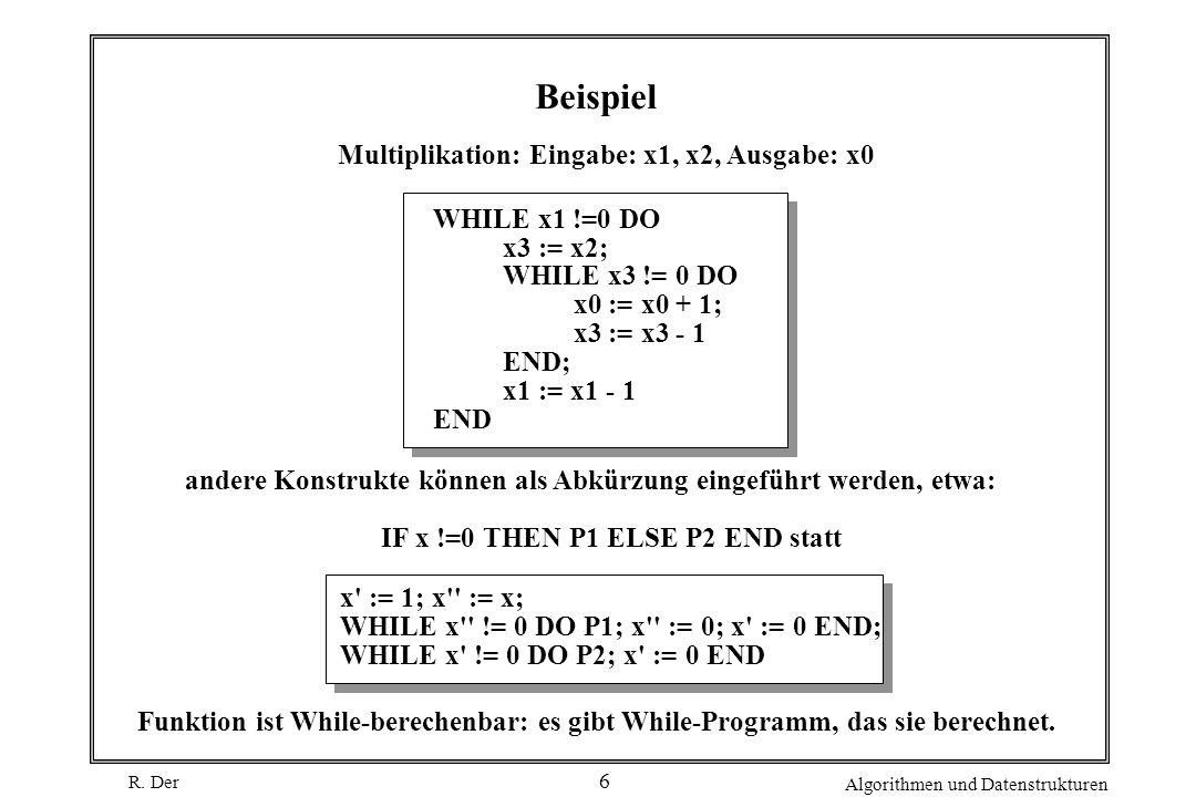 R. Der Algorithmen und Datenstrukturen 6 Beispiel WHILE x1 !=0 DO x3 := x2; WHILE x3 != 0 DO x0 := x0 + 1; x3 := x3 - 1 END; x1 := x1 - 1 END Funktion