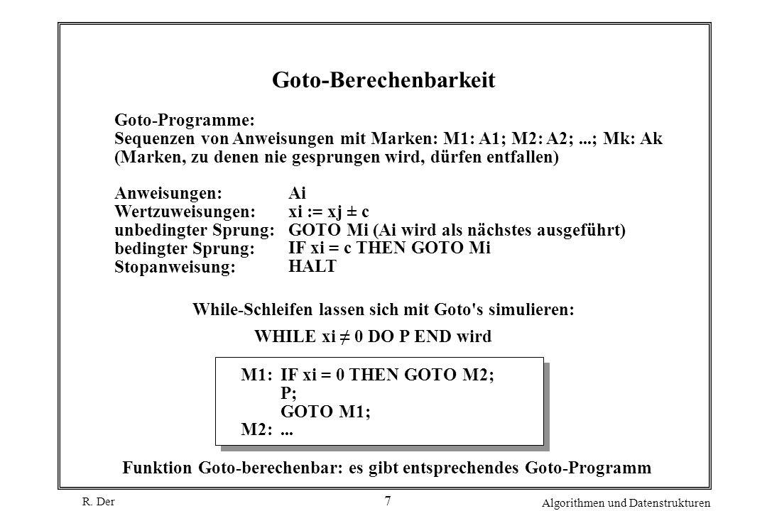 R. Der Algorithmen und Datenstrukturen 7 Goto-Berechenbarkeit Goto-Programme: Sequenzen von Anweisungen mit Marken: M1: A1; M2: A2;...; Mk: Ak (Marken
