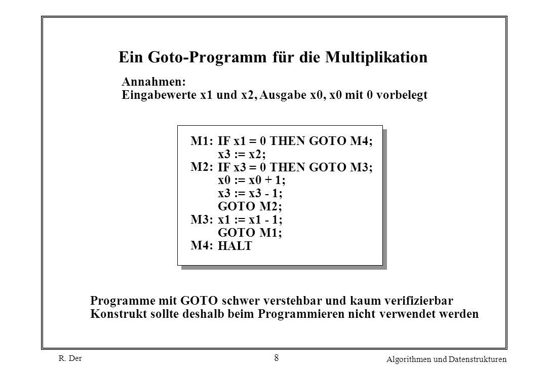 R. Der Algorithmen und Datenstrukturen 8 Ein Goto-Programm für die Multiplikation IF x1 = 0 THEN GOTO M4; x3 := x2; IF x3 = 0 THEN GOTO M3; x0 := x0 +