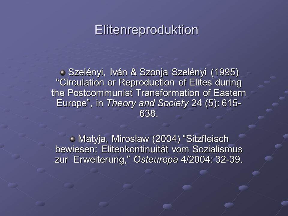Elitenreproduktion Szelényi, Iván & Szonja Szelényi (1995) Circulation or Reproduction of Elites during the Postcommunist Transformation of Eastern Europe , in Theory and Society 24 (5): 615- 638.