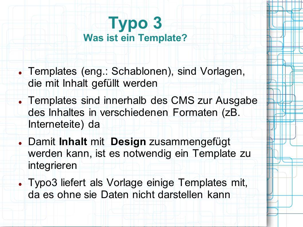 Typo 3 Was ist ein Template? Templates (eng.: Schablonen), sind Vorlagen, die mit Inhalt gefüllt werden Templates sind innerhalb des CMS zur Ausgabe d