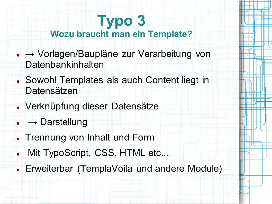 Typo 3 Wozu braucht man ein Template? → Vorlagen/Baupläne zur Verarbeitung von Datenbankinhalten Sowohl Templates als auch Content liegt in Datensätze
