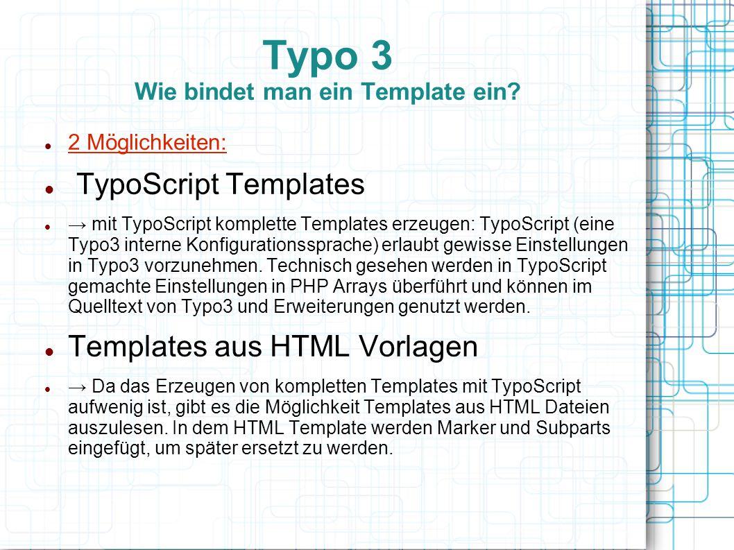 Typo 3 Wie bindet man ein Template ein? 2 Möglichkeiten: TypoScript Templates → mit TypoScript komplette Templates erzeugen: TypoScript (eine Typo3 in