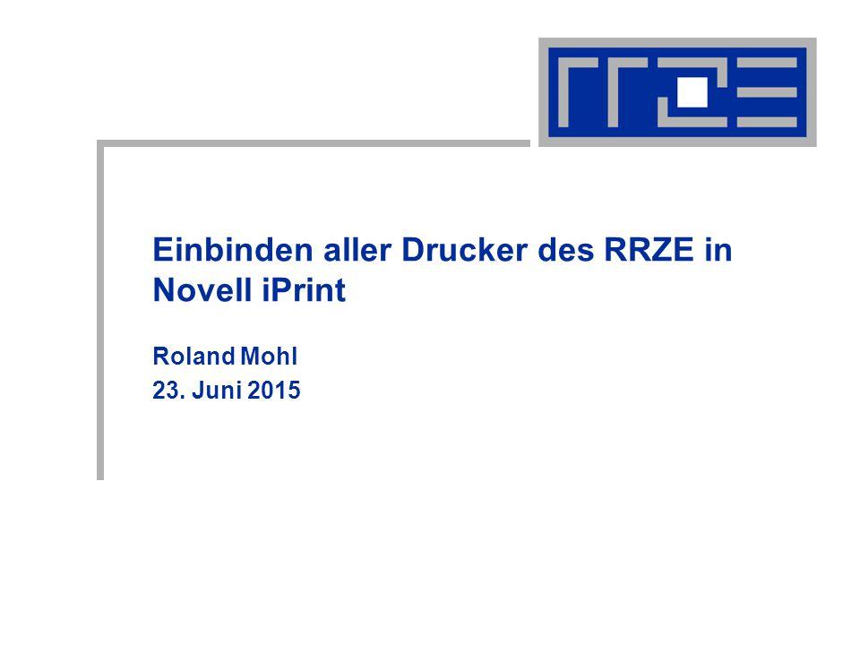 Einbinden aller Drucker des RRZE in Novell IPrint 23.06.2015roland.mohl@rrze.uni-erlangen.de12 Verwalten der Drucker