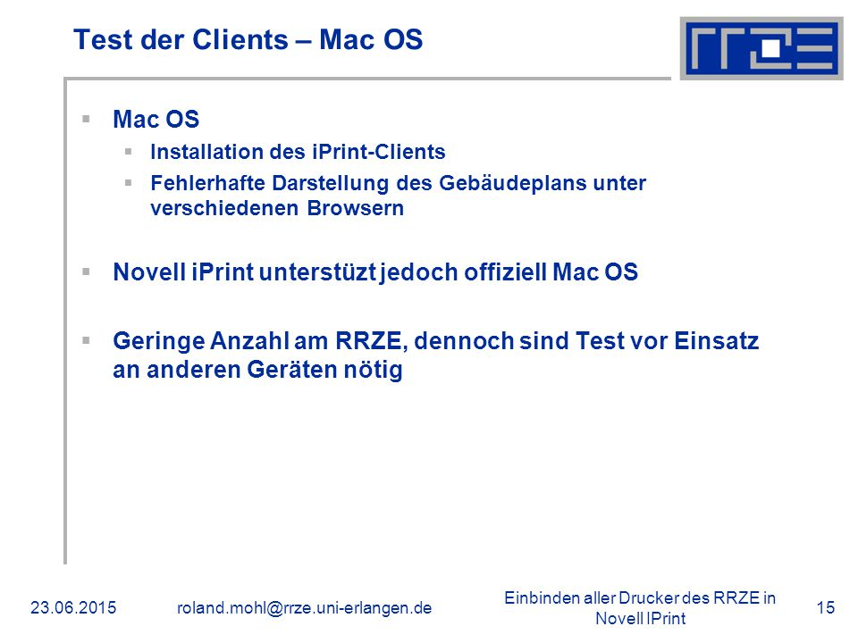 Einbinden aller Drucker des RRZE in Novell IPrint 23.06.2015roland.mohl@rrze.uni-erlangen.de15 Test der Clients – Mac OS  Mac OS  Installation des iPrint-Clients  Fehlerhafte Darstellung des Gebäudeplans unter verschiedenen Browsern  Novell iPrint unterstüzt jedoch offiziell Mac OS  Geringe Anzahl am RRZE, dennoch sind Test vor Einsatz an anderen Geräten nötig