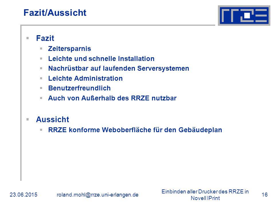 Einbinden aller Drucker des RRZE in Novell IPrint 23.06.2015roland.mohl@rrze.uni-erlangen.de16 Fazit/Aussicht  Fazit  Zeitersparnis  Leichte und schnelle Installation  Nachrüstbar auf laufenden Serversystemen  Leichte Administration  Benutzerfreundlich  Auch von Außerhalb des RRZE nutzbar  Aussicht  RRZE konforme Weboberfläche für den Gebäudeplan