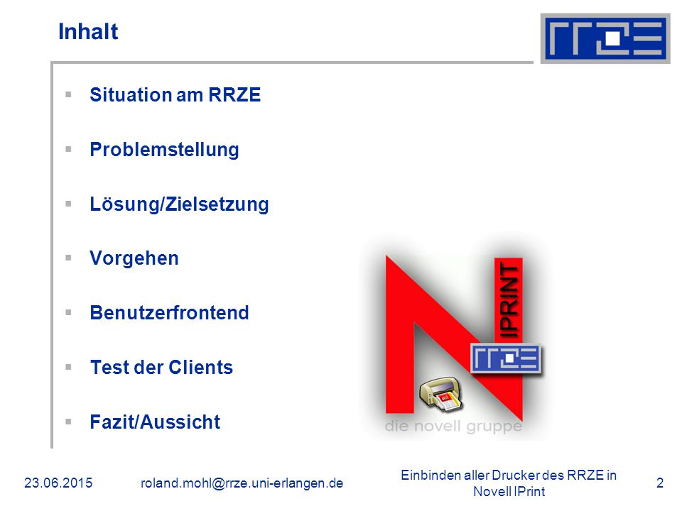 Einbinden aller Drucker des RRZE in Novell IPrint 23.06.2015roland.mohl@rrze.uni-erlangen.de2 Inhalt  Situation am RRZE  Problemstellung  Lösung/Zielsetzung  Vorgehen  Benutzerfrontend  Test der Clients  Fazit/Aussicht