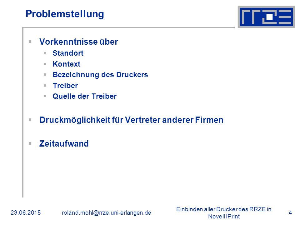 Einbinden aller Drucker des RRZE in Novell IPrint 23.06.2015roland.mohl@rrze.uni-erlangen.de4 Problemstellung  Vorkenntnisse über  Standort  Kontext  Bezeichnung des Druckers  Treiber  Quelle der Treiber  Druckmöglichkeit für Vertreter anderer Firmen  Zeitaufwand