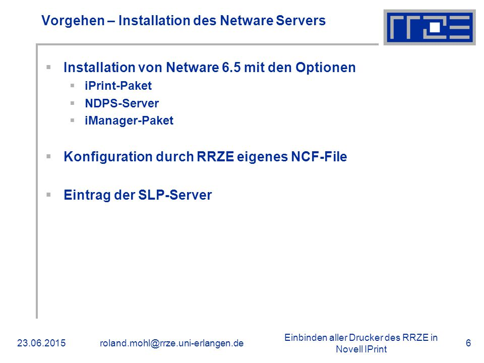 Einbinden aller Drucker des RRZE in Novell IPrint 23.06.2015roland.mohl@rrze.uni-erlangen.de6 Vorgehen – Installation des Netware Servers  Installation von Netware 6.5 mit den Optionen  iPrint-Paket  NDPS-Server  iManager-Paket  Konfiguration durch RRZE eigenes NCF-File  Eintrag der SLP-Server