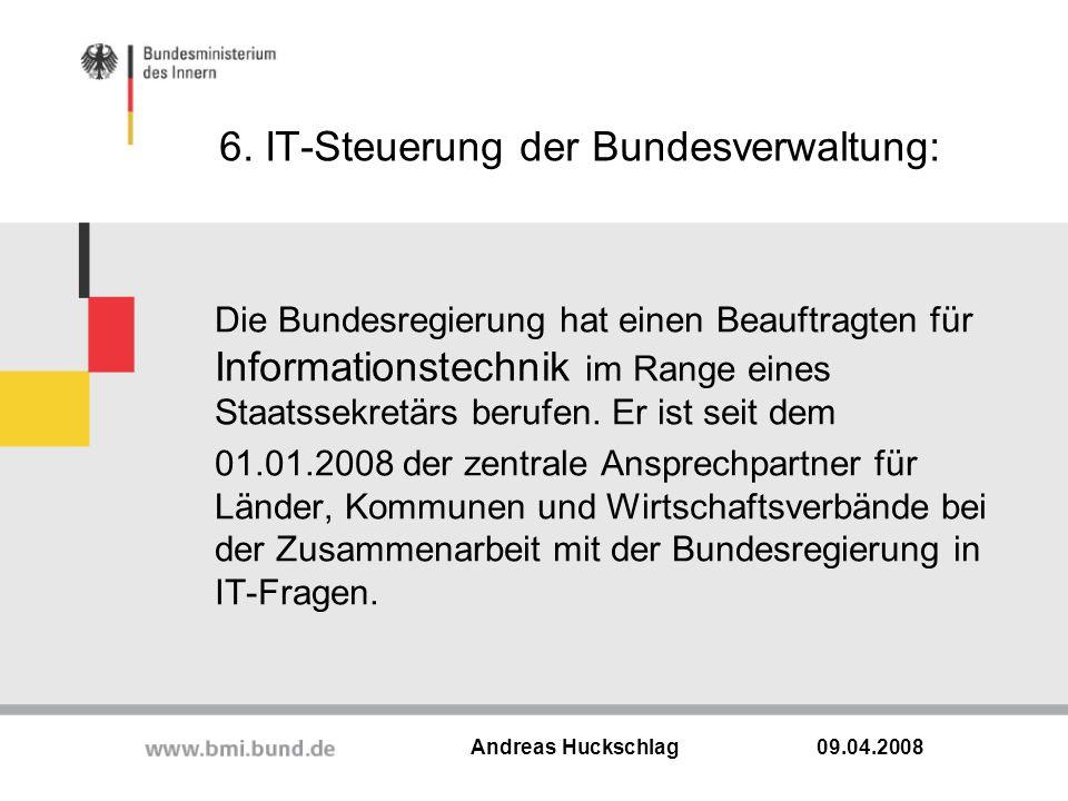 6. IT-Steuerung der Bundesverwaltung: 09.04.2008 Andreas Huckschlag Die Bundesregierung hat einen Beauftragten für Informationstechnik im Range eines