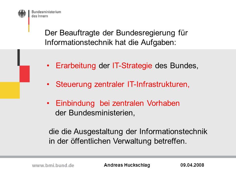 Der Beauftragte der Bundesregierung für Informationstechnik hat die Aufgaben: 09.04.2008 Andreas Huckschlag Erarbeitung der IT-Strategie des Bundes, S