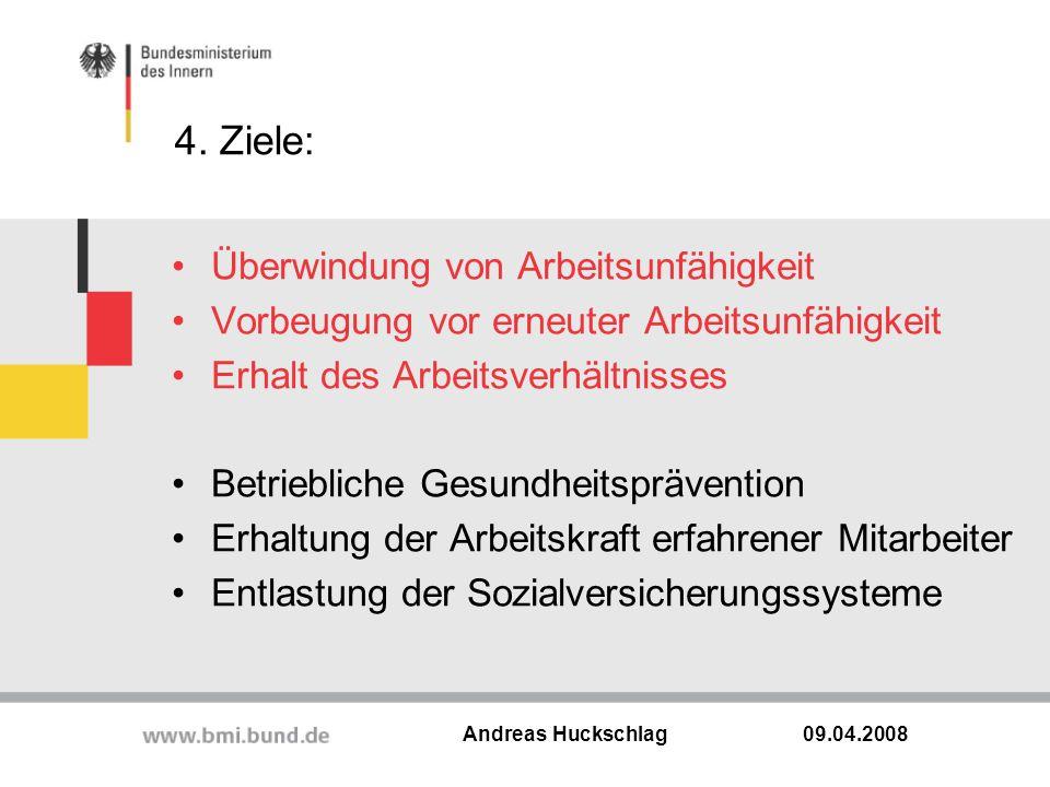 4. Ziele: 09.04.2008 Andreas Huckschlag Überwindung von Arbeitsunfähigkeit Vorbeugung vor erneuter Arbeitsunfähigkeit Erhalt des Arbeitsverhältnisses