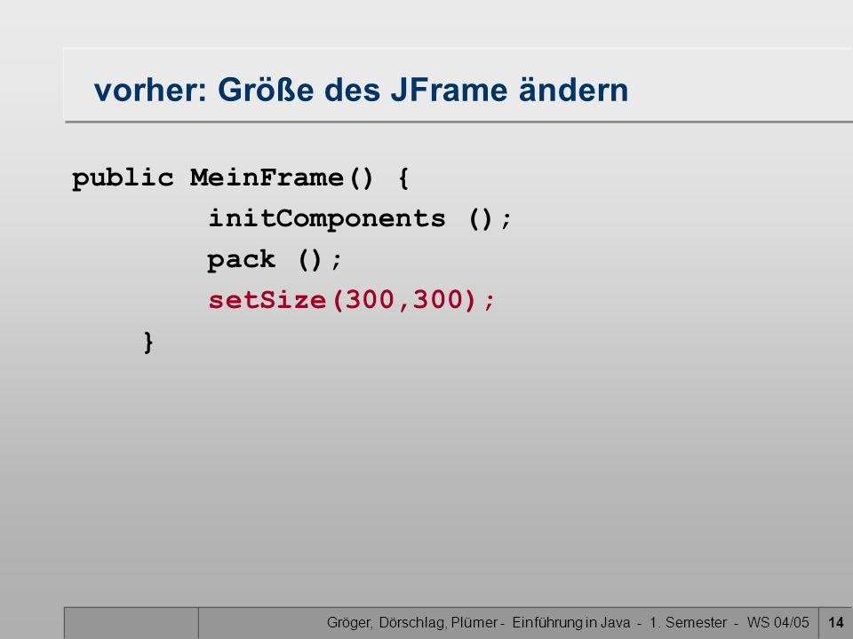 Gröger, Dörschlag, Plümer - Einführung in Java - 1. Semester - WS 04/0514 vorher: Größe des JFrame ändern public MeinFrame() { initComponents (); pack