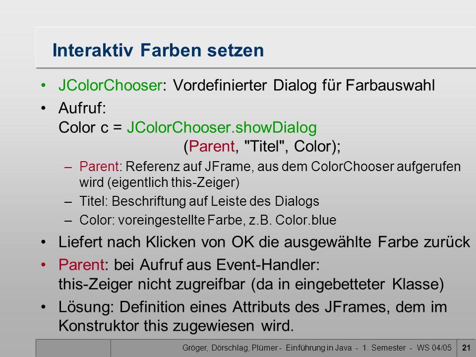 Gröger, Dörschlag, Plümer - Einführung in Java - 1. Semester - WS 04/0521 Interaktiv Farben setzen JColorChooser: Vordefinierter Dialog für Farbauswah
