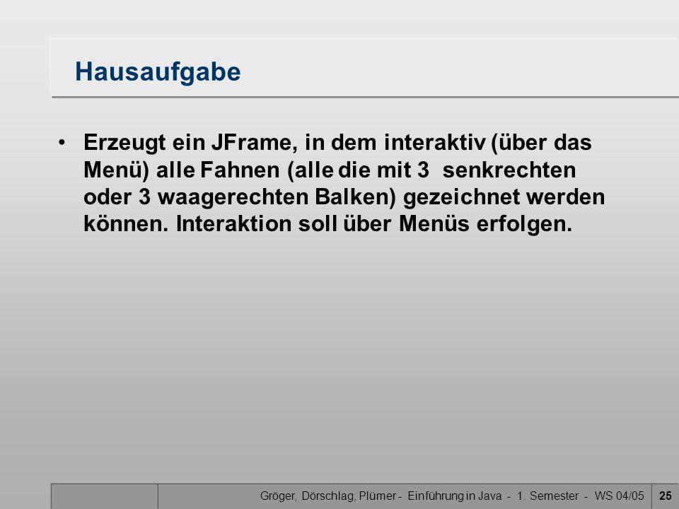Gröger, Dörschlag, Plümer - Einführung in Java - 1. Semester - WS 04/0525 Hausaufgabe Erzeugt ein JFrame, in dem interaktiv (über das Menü) alle Fahne