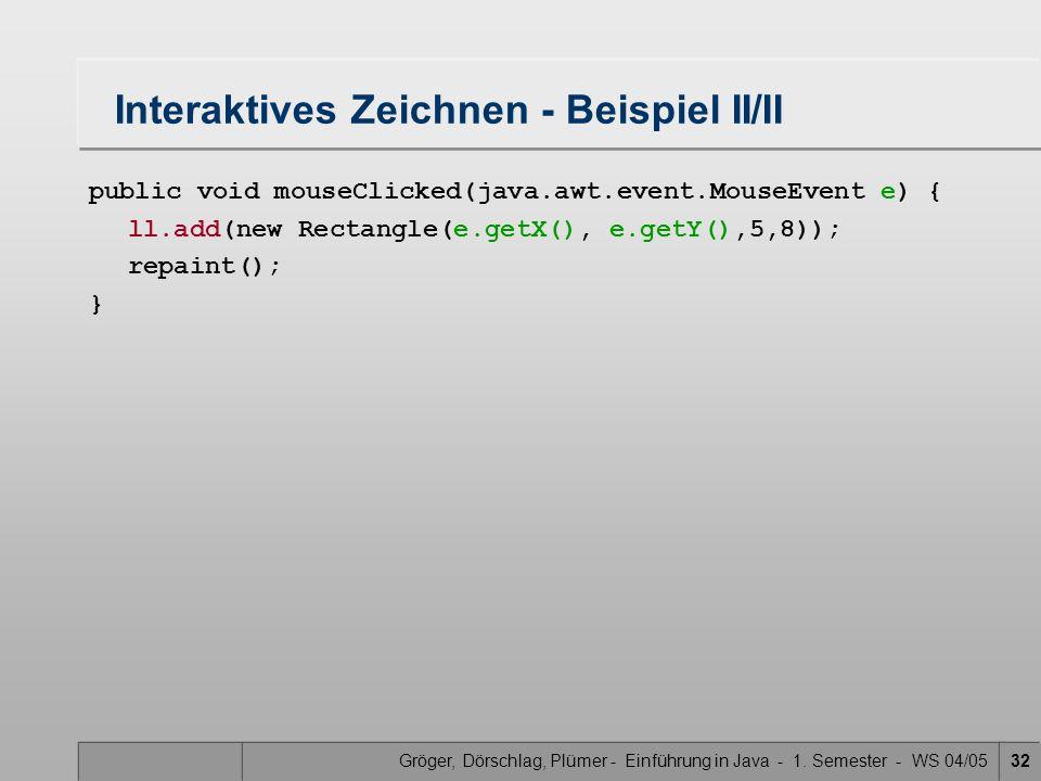 Gröger, Dörschlag, Plümer - Einführung in Java - 1. Semester - WS 04/0532 Interaktives Zeichnen - Beispiel II/II public void mouseClicked(java.awt.eve