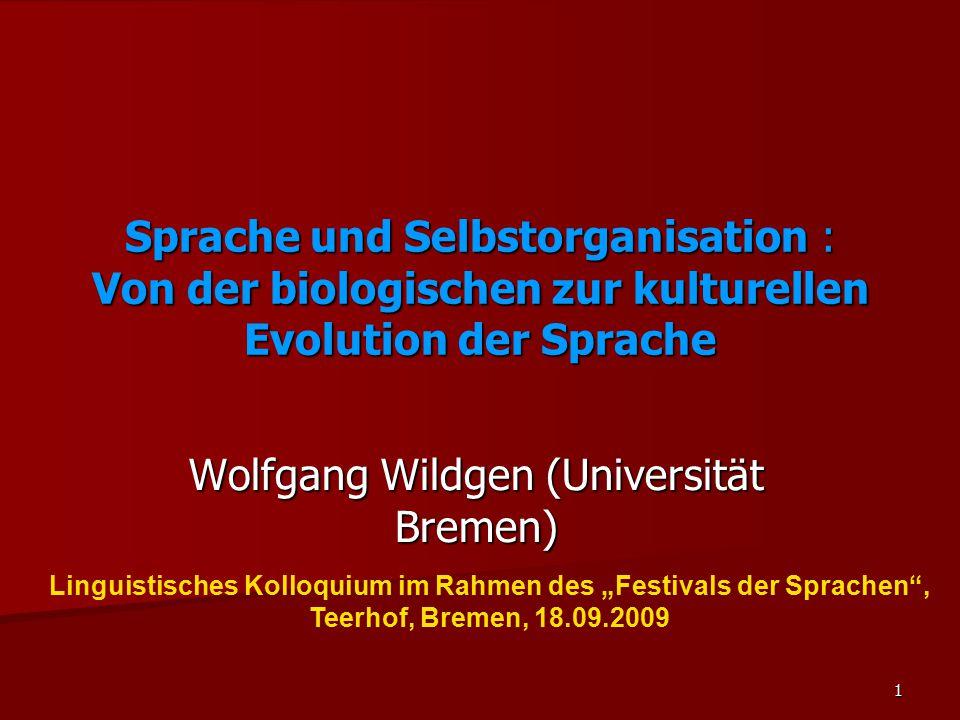 1 Sprache und Selbstorganisation : Von der biologischen zur kulturellen Evolution der Sprache Wolfgang Wildgen (Universität Bremen) Linguistisches Kol