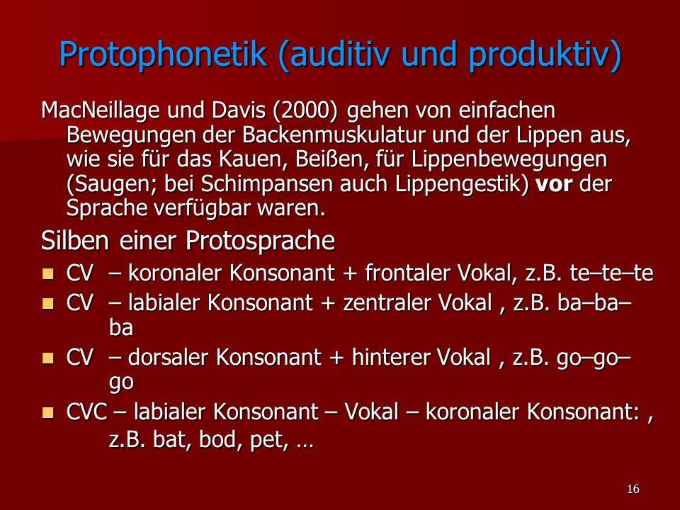 16 Protophonetik (auditiv und produktiv) MacNeillage und Davis (2000) gehen von einfachen Bewegungen der Backenmuskulatur und der Lippen aus, wie sie